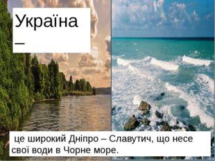 це гори КАРПАТИ. це шахти Донбасу. це широкий Дніпро – Славутич, що несе сво