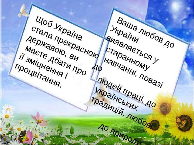 Щоб Україна стала прекрасною державою, ви маєте дбати про її зміцнення і про...