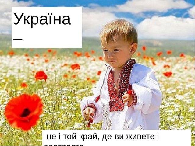 Україна – це і той край, де ви живете і зростаєте.