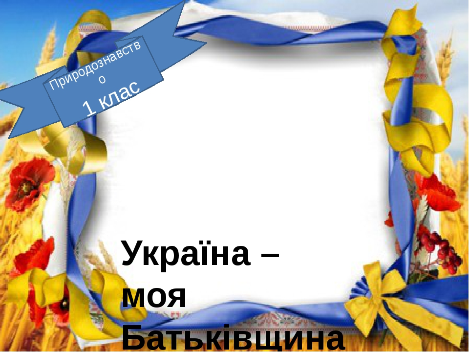 Україна – моя Батьківщина Природознавство 1 клас