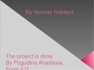 My favorite holidays The project is done By Pogudina Anastasia Form 4 G
