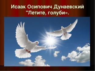 "Исаак Осипович Дунаевский ""Летите, голуби»."