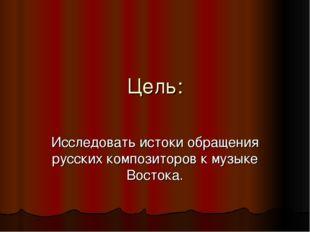 Цель: Исследовать истоки обращения русских композиторов к музыке Востока.