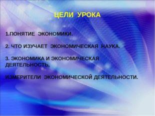 ЦЕЛИ УРОКА 1.ПОНЯТИЕ ЭКОНОМИКИ. 2. ЧТО ИЗУЧАЕТ ЭКОНОМИЧЕСКАЯ НАУКА. 3. ЭКОНОМ