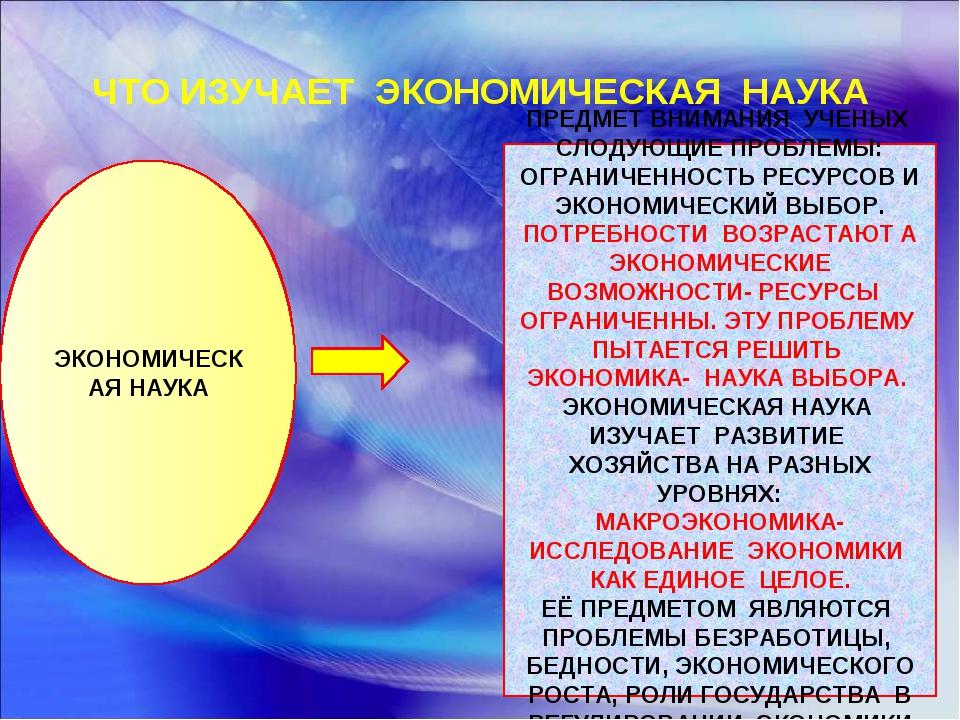 ЧТО ИЗУЧАЕТ ЭКОНОМИЧЕСКАЯ НАУКА ЭКОНОМИЧЕСКАЯ НАУКА ПРЕДМЕТ ВНИМАНИЯ УЧЕНЫХ С...