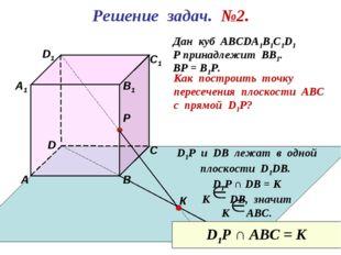 Решение задач. №2. D1 В А D С1 С В1 Р А1 Дан куб АВСDА1В1С1D1 Р принадлежит В