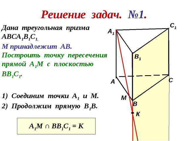 Решение задач. №1. Дана треугольная призма АВСА1В1С1. М принадлежит АВ. Постр...