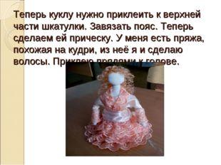 Теперь куклу нужно приклеить к верхней части шкатулки. Завязать пояс. Теперь
