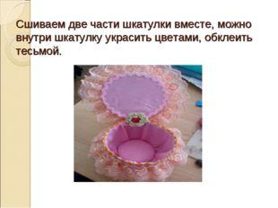 Сшиваем две части шкатулки вместе, можно внутри шкатулку украсить цветами, об