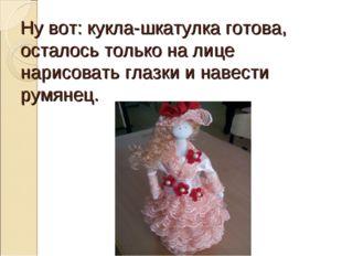 Ну вот: кукла-шкатулка готова, осталось только на лице нарисовать глазки и на