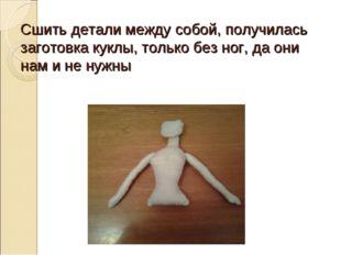 Сшить детали между собой, получилась заготовка куклы, только без ног, да они