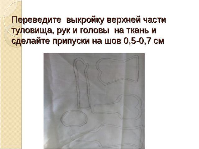 Переведите выкройку верхней части туловища, рук и головы на ткань и сделайте...