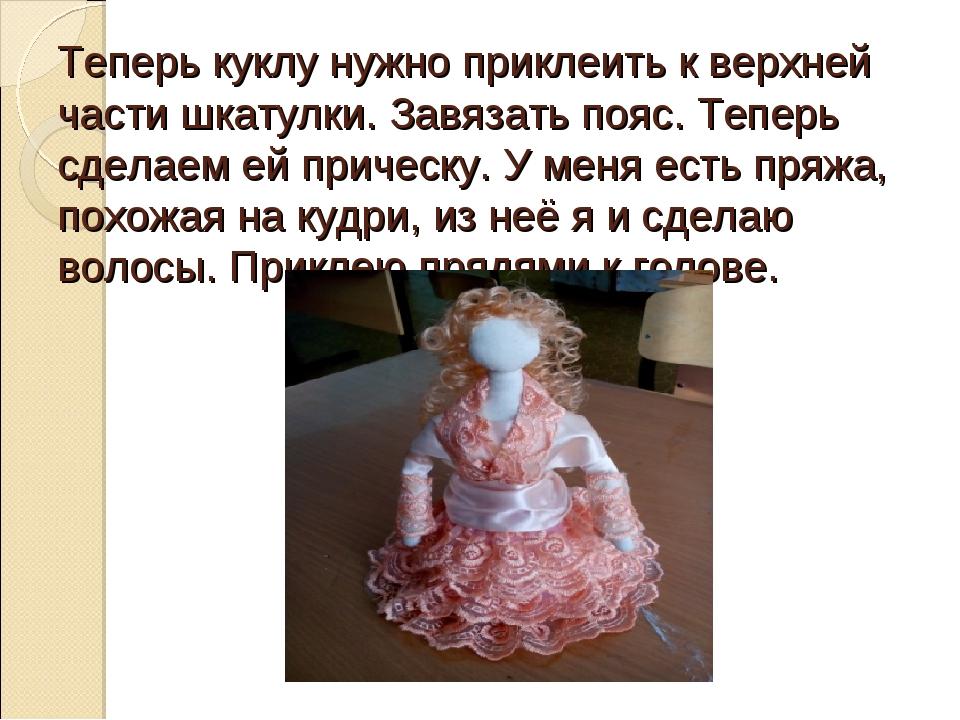 Теперь куклу нужно приклеить к верхней части шкатулки. Завязать пояс. Теперь...