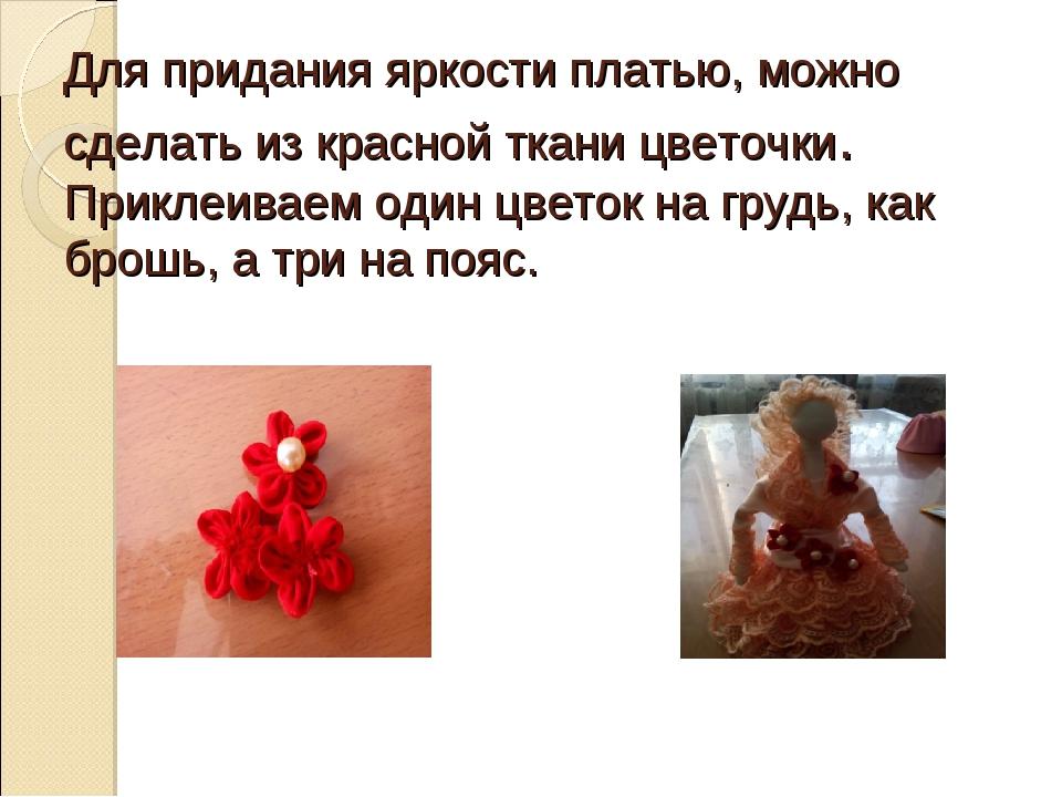 Для придания яркости платью, можно сделать из красной ткани цветочки. Приклеи...