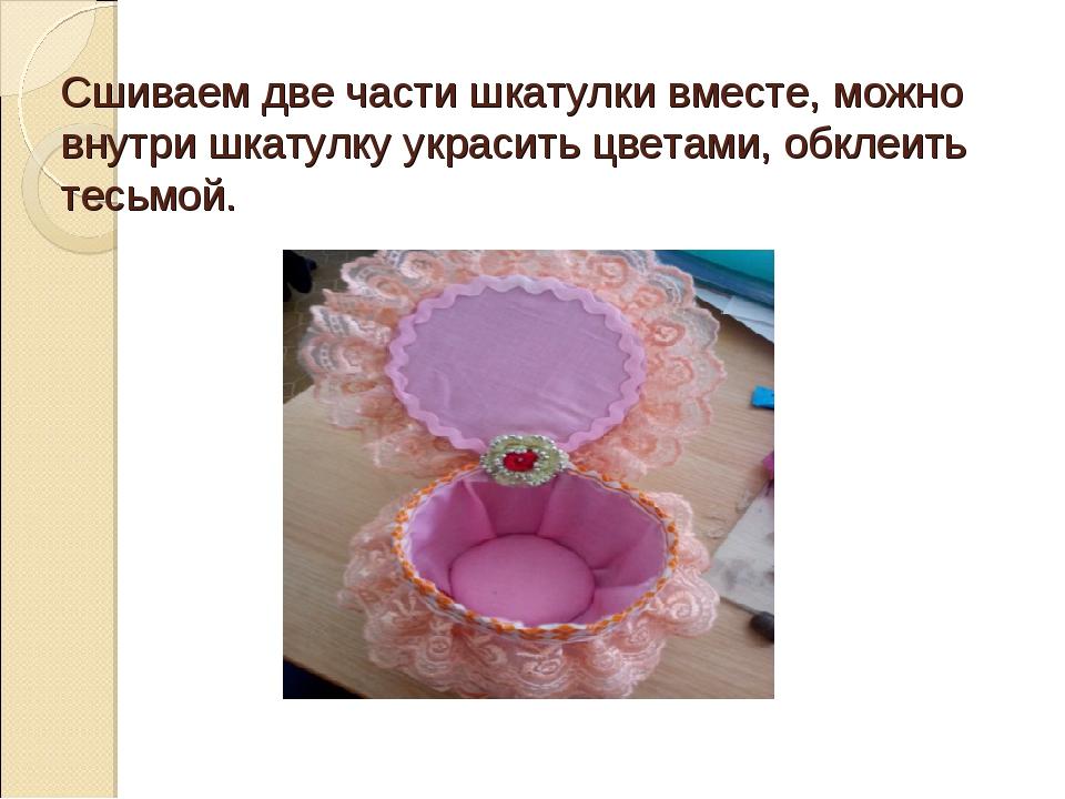 Сшиваем две части шкатулки вместе, можно внутри шкатулку украсить цветами, об...