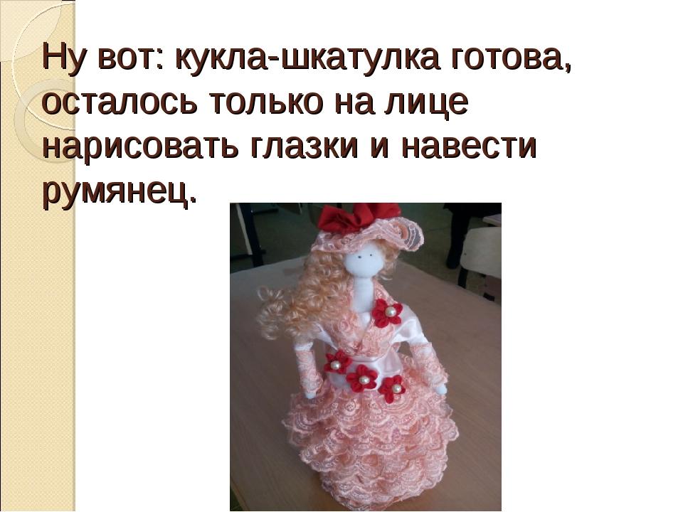 Ну вот: кукла-шкатулка готова, осталось только на лице нарисовать глазки и на...