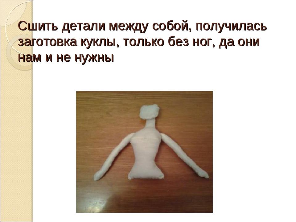 Сшить детали между собой, получилась заготовка куклы, только без ног, да они...