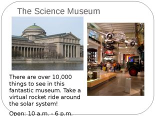 The Science Museum There are over 10,000 things to see in this fantastic muse