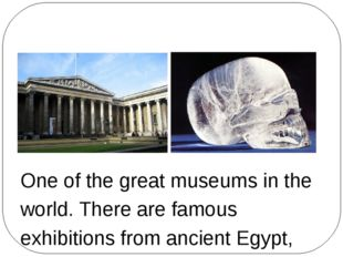The British Museum One of the great museums in the world. There are famous e