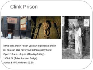 Clink Prison In this old London Prison you can experience prison life. You ca