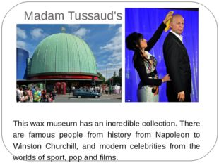 Madam Tussaud's This wax museum has an incredible collection. There are famou