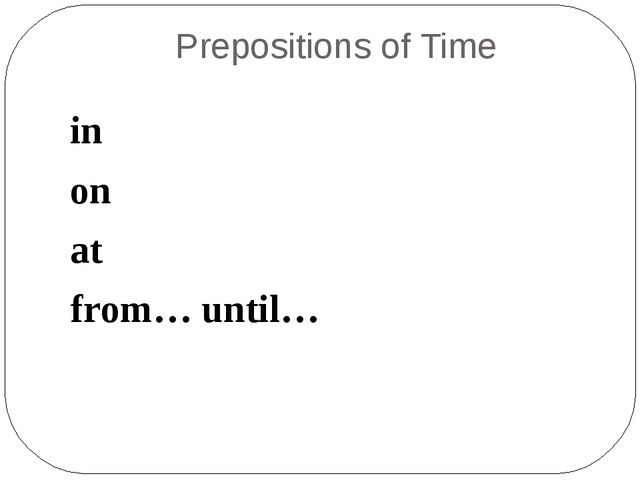 Prepositions of Time in on at from… until…