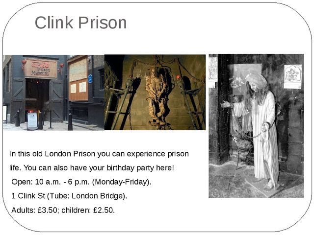 Clink Prison In this old London Prison you can experience prison life. You ca...