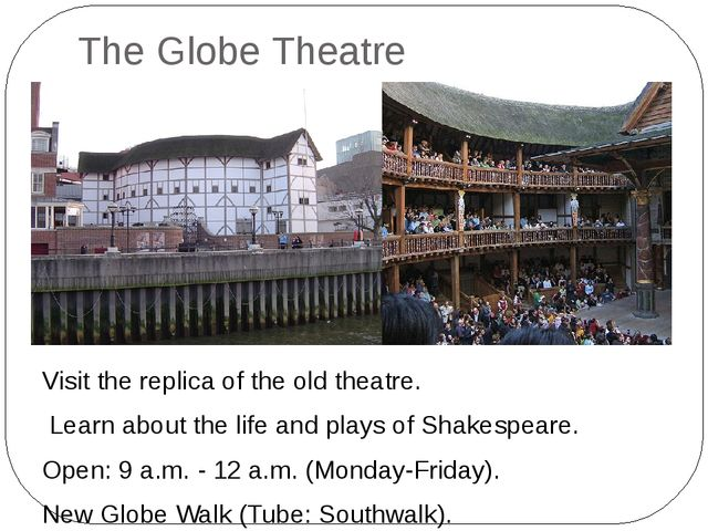 The Globe Theatre Visit the replica of the old theatre. Learn about the life...