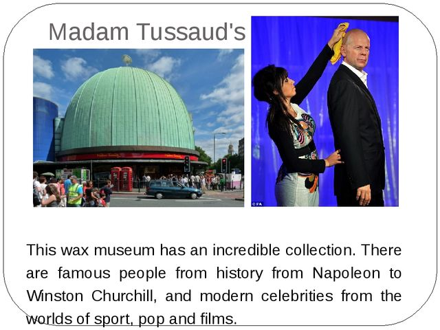 Madam Tussaud's This wax museum has an incredible collection. There are famou...