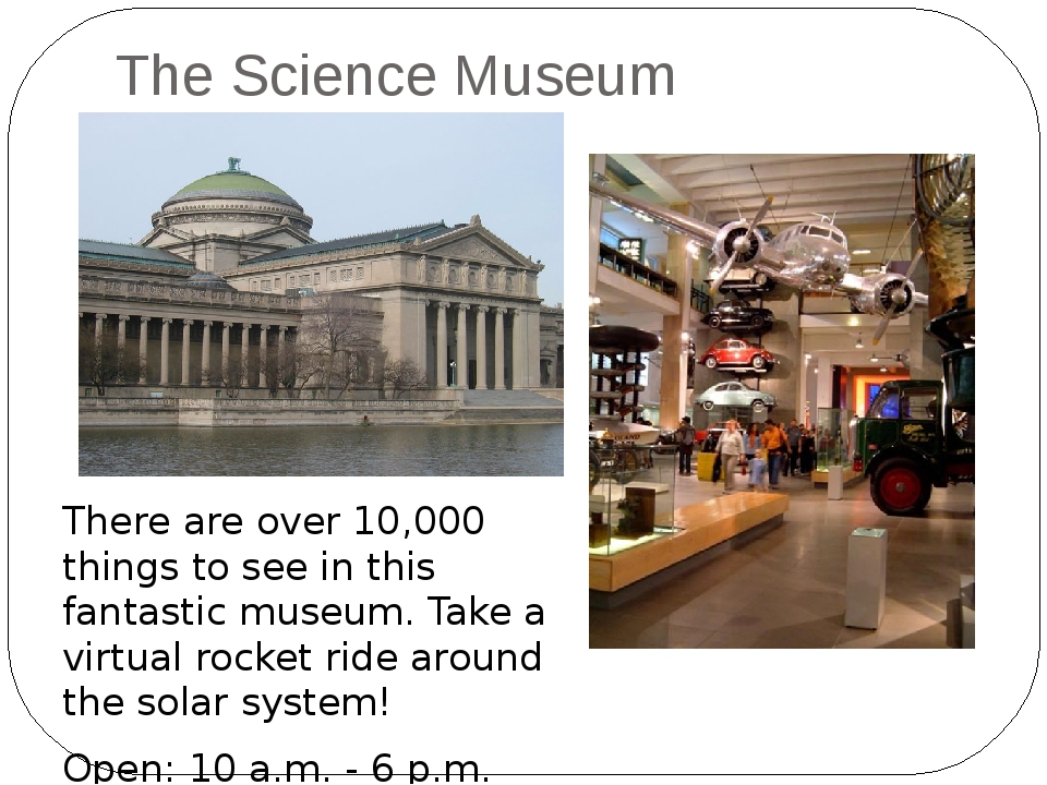 The Science Museum There are over 10,000 things to see in this fantastic muse...