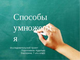 Способы умножения Исследовательский проект Подготовила: Куделько Екатерина, 7