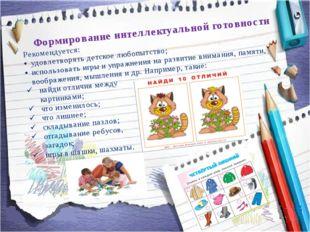 Формирование интеллектуальной готовности Рекомендуется: удовлетворять детско