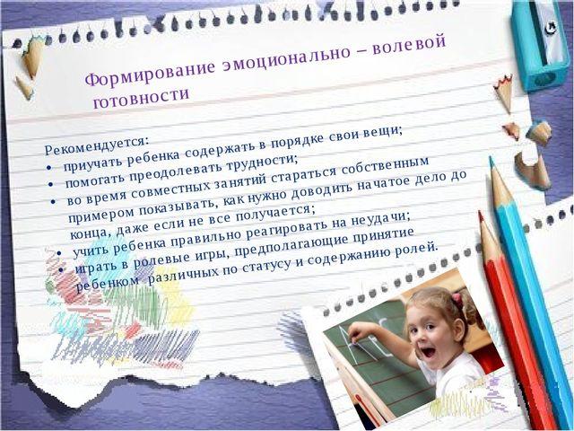Формирование эмоционально – волевой готовности Рекомендуется: приучать ребен...