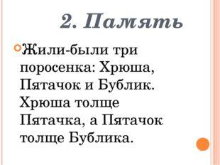 2. Память Жили-были три поросенка: Хрюша, Пятачок и Бублик. Хрюша толще Пята