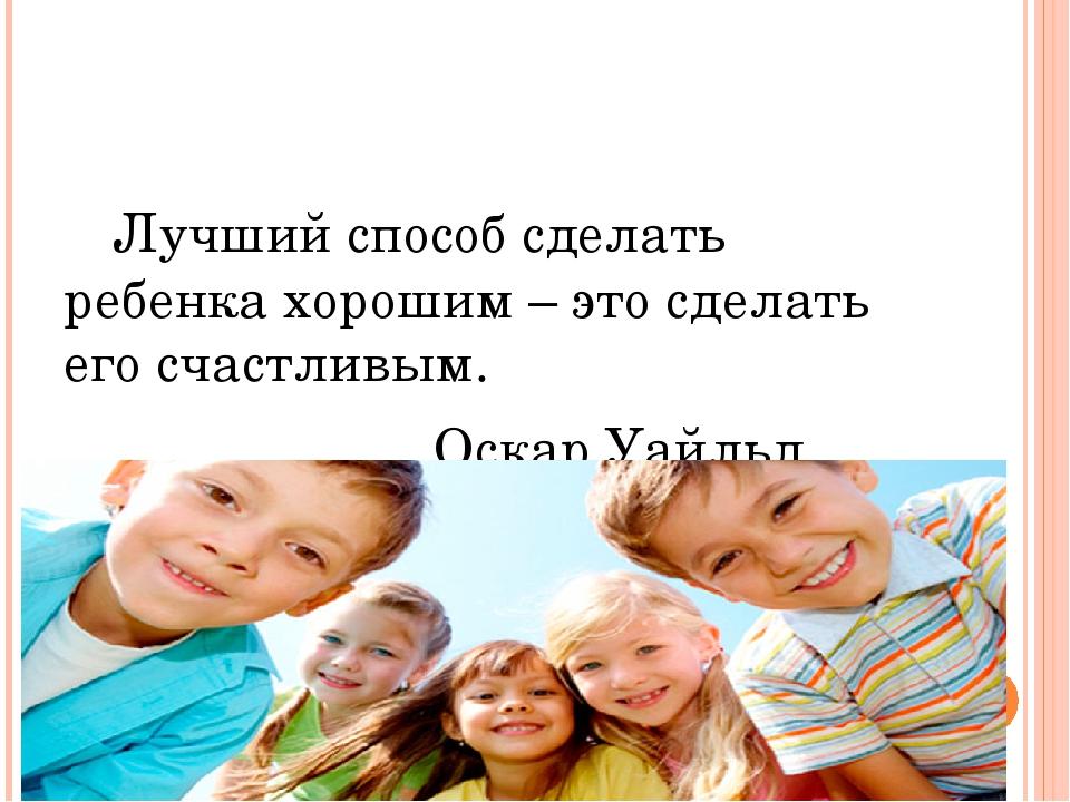 Лучший способ сделать ребенка хорошим – это сделать его счастливым. Оскар Уа...
