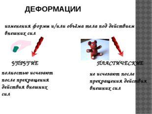 ДЕФОРМАЦИИ изменения формы и/или объёма тела под действием внешних сил УПРУГИ