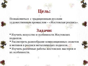 Цель: Познакомиться с традиционным русским художественным промыслом – «Жостов