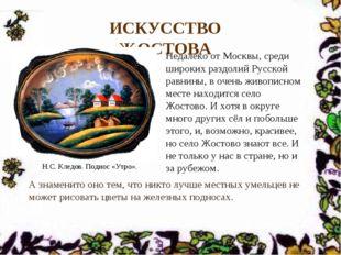 ИСКУССТВО ЖОСТОВА Недалеко от Москвы, среди широких раздолий Русской равнины,