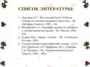 СПИСОК ЛИТЕРАТУРЫ: Дорожин Ю.Г. Жостовский букет: Рабочая тетрадь по основам