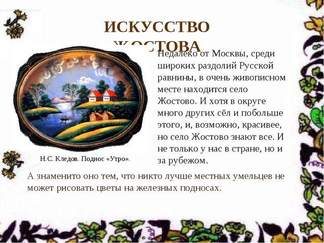 ИСКУССТВО ЖОСТОВА Недалеко от Москвы, среди широких раздолий Русской равнины,...
