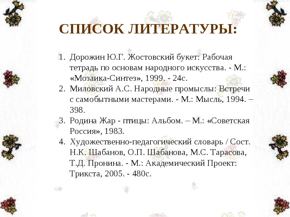 СПИСОК ЛИТЕРАТУРЫ: Дорожин Ю.Г. Жостовский букет: Рабочая тетрадь по основам...