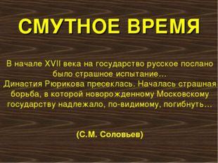 СМУТНОЕ ВРЕМЯ В начале XVII века на государство русское послано было страшное