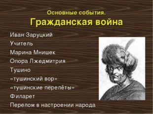 Основные события. Гражданская война Иван Заруцкий Учитель Марина Мнишек Опора