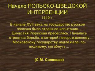 Начало ПОЛЬСКО-ШВЕДСКОЙ ИНТЕРВЕНЦИИ 1610 г. В начале XVII века на государство