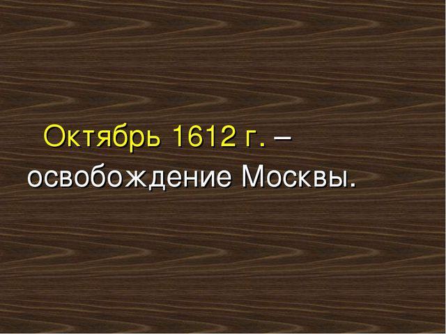 Октябрь 1612 г. – освобождение Москвы.