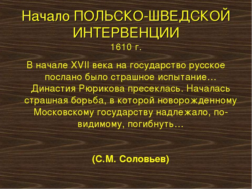 Начало ПОЛЬСКО-ШВЕДСКОЙ ИНТЕРВЕНЦИИ 1610 г. В начале XVII века на государство...