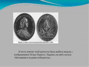 В честь взятия этой крепости была выбита медаль с изображением Петра Первого