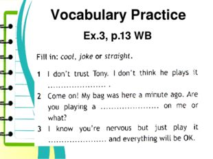 Vocabulary Practice Ex.3, p.13 WB Play a joke on sb Play it cool Play it stra