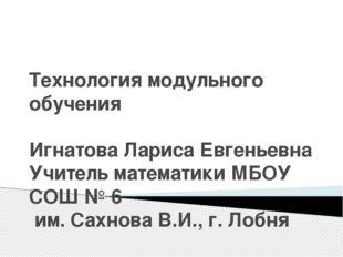 Технология модульного обучения Игнатова Лариса Евгеньевна Учитель математики