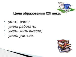 Цели образования XXI века:  уметь жить;  уметь работать;  уметь жить вмест